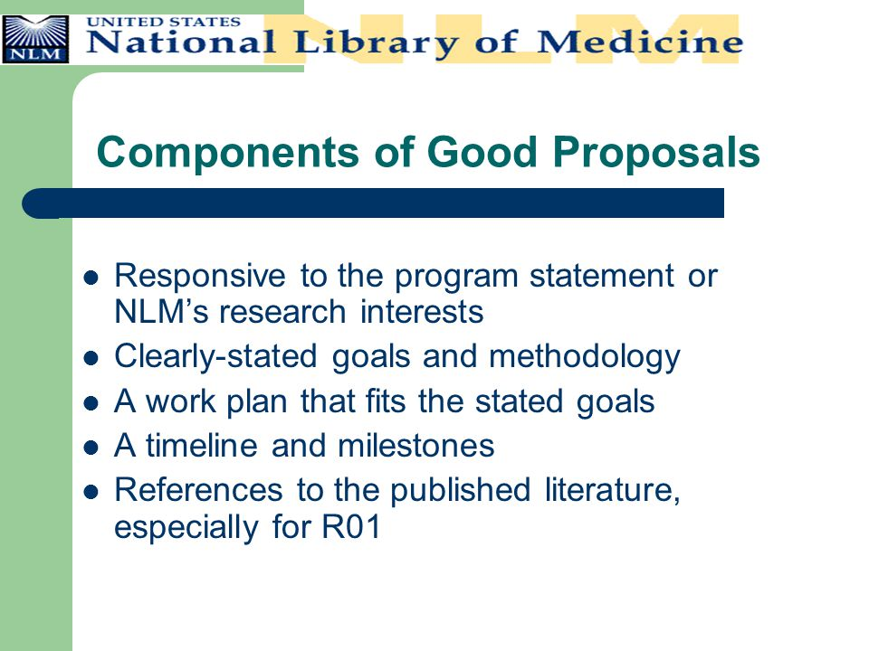 Components of Good Proposals Responsive to the program statement or NLM's research interests Clearly-stated goals and methodology A work plan that fit