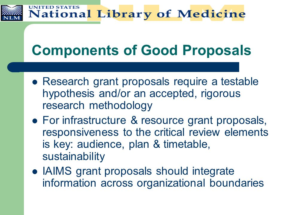 Components of Good Proposals Research grant proposals require a testable hypothesis and/or an accepted, rigorous research methodology For infrastructu