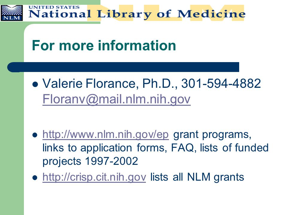 For more information Valerie Florance, Ph.D., 301-594-4882 Floranv@mail.nlm.nih.gov Floranv@mail.nlm.nih.gov http://www.nlm.nih.gov/ep grant programs, links to application forms, FAQ, lists of funded projects 1997-2002 http://www.nlm.nih.gov/ep http://crisp.cit.nih.gov lists all NLM grants http://crisp.cit.nih.gov