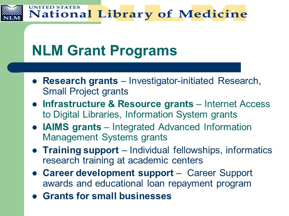 NLM Grant Programs Research grants – Investigator-initiated Research, Small Project grants Infrastructure & Resource grants – Internet Access to Digit