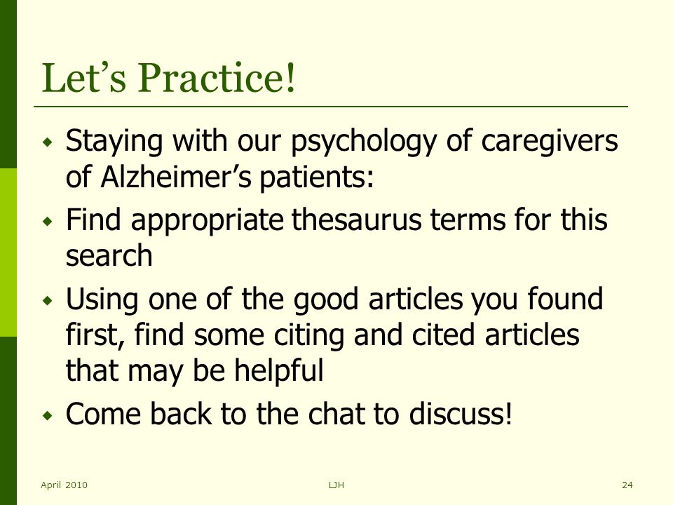 April 2010LJH24 Let's Practice!  Staying with our psychology of caregivers of Alzheimer's patients:  Find appropriate thesaurus terms for this searc