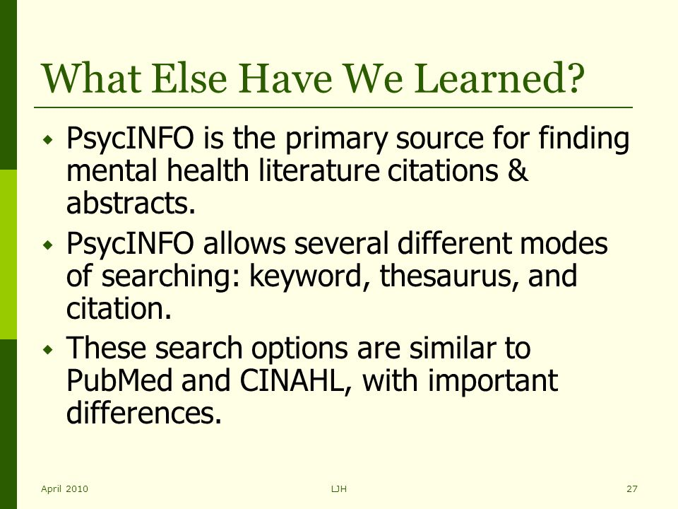 April 2010LJH27 What Else Have We Learned?  PsycINFO is the primary source for finding mental health literature citations & abstracts.  PsycINFO all
