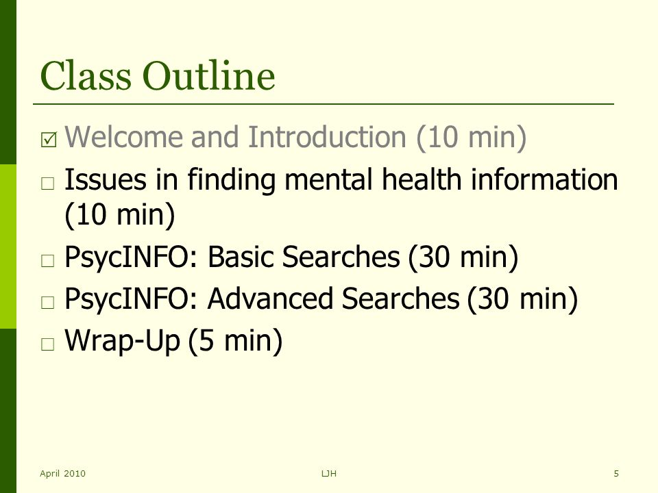 April 2010LJH5 Class Outline  Welcome and Introduction (10 min)  Issues in finding mental health information (10 min)  PsycINFO: Basic Searches (30