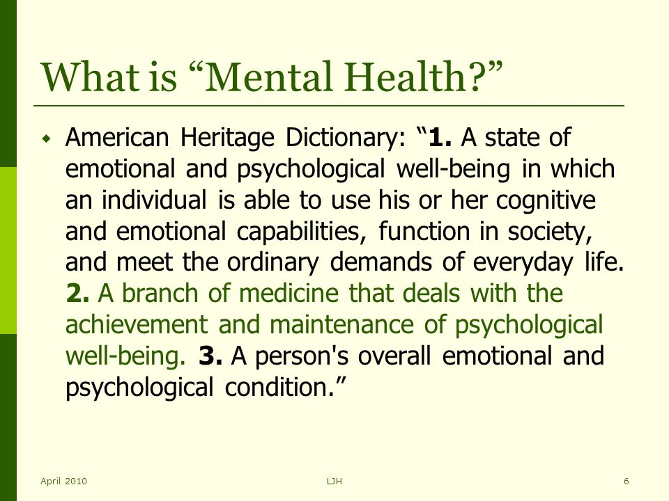 "April 2010LJH6 What is ""Mental Health?""  American Heritage Dictionary: ""1. A state of emotional and psychological well-being in which an individual i"