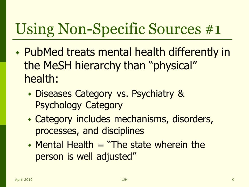 "April 2010LJH9 Using Non-Specific Sources #1  PubMed treats mental health differently in the MeSH hierarchy than ""physical"" health:  Diseases Catego"