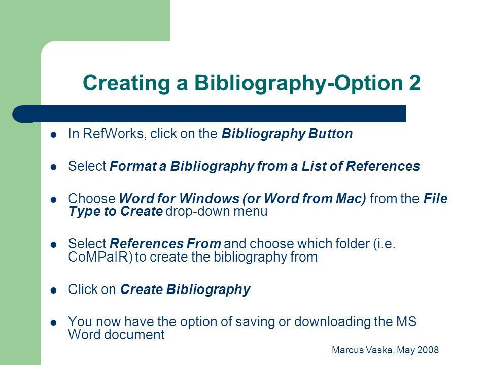 Marcus Vaska, May 2008 Creating a Bibliography-Option 2 In RefWorks, click on the Bibliography Button Select Format a Bibliography from a List of Refe