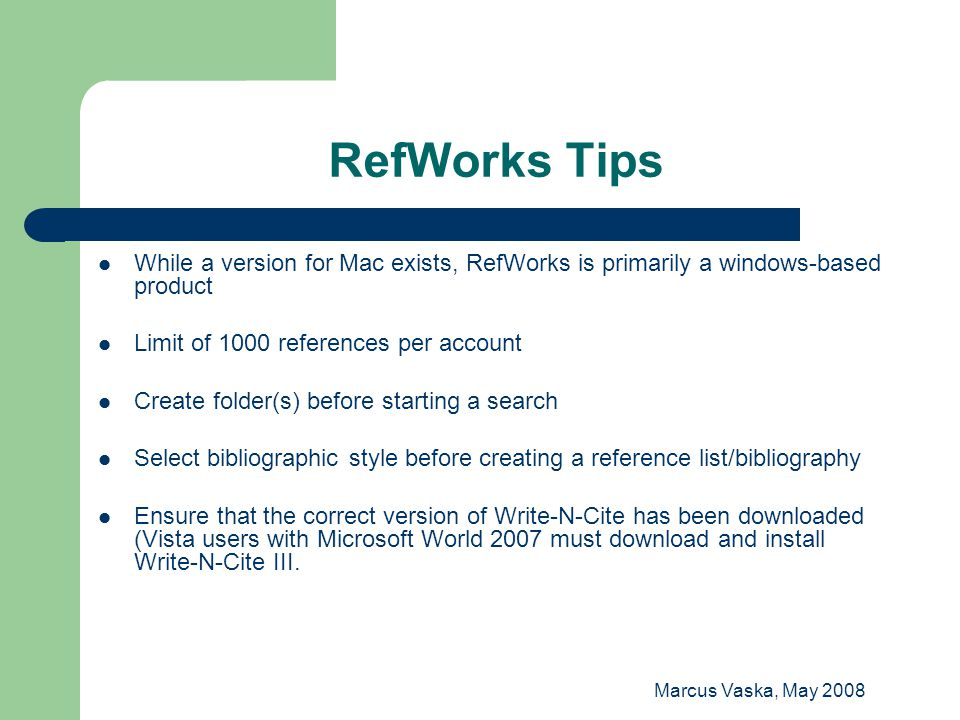 Marcus Vaska, May 2008 RefWorks Tips While a version for Mac exists, RefWorks is primarily a windows-based product Limit of 1000 references per accoun