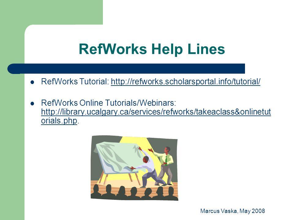 Marcus Vaska, May 2008 RefWorks Help Lines RefWorks Tutorial: http://refworks.scholarsportal.info/tutorial/http://refworks.scholarsportal.info/tutorial/ RefWorks Online Tutorials/Webinars: http://library.ucalgary.ca/services/refworks/takeaclass&onlinetut orials.php.