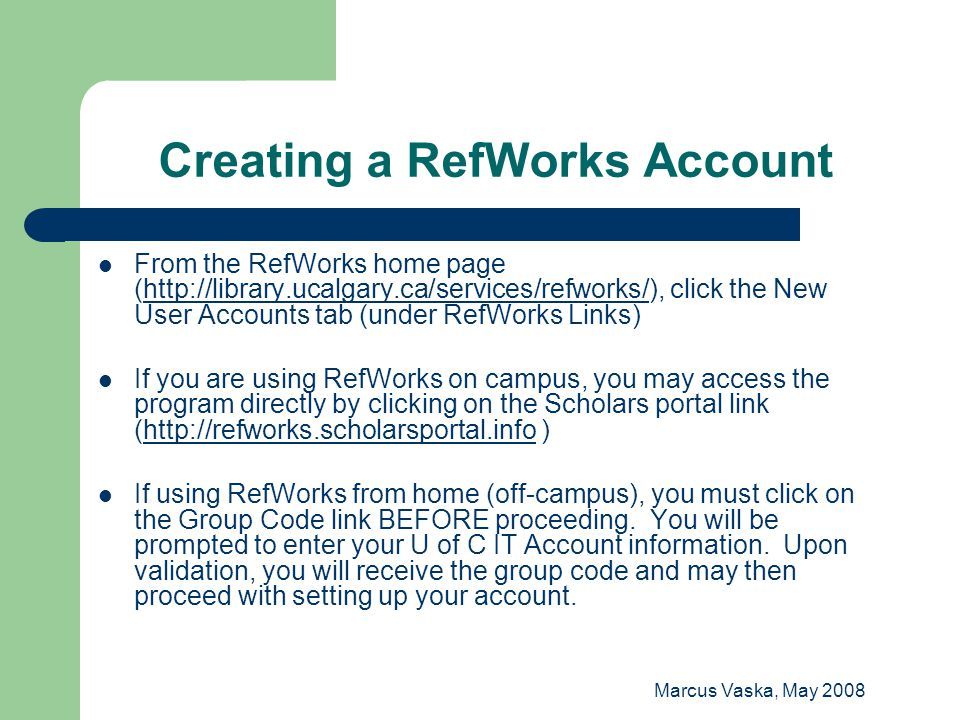 Marcus Vaska, May 2008 Signing Up for a RefWorks Account: On-Campus Route Click on Sign up for an Individual Account link ALL fields must be filled in Type of User: graduate student/faculty member (select from drop-down menu) Focus Area: medicine (select from drop-down menu)