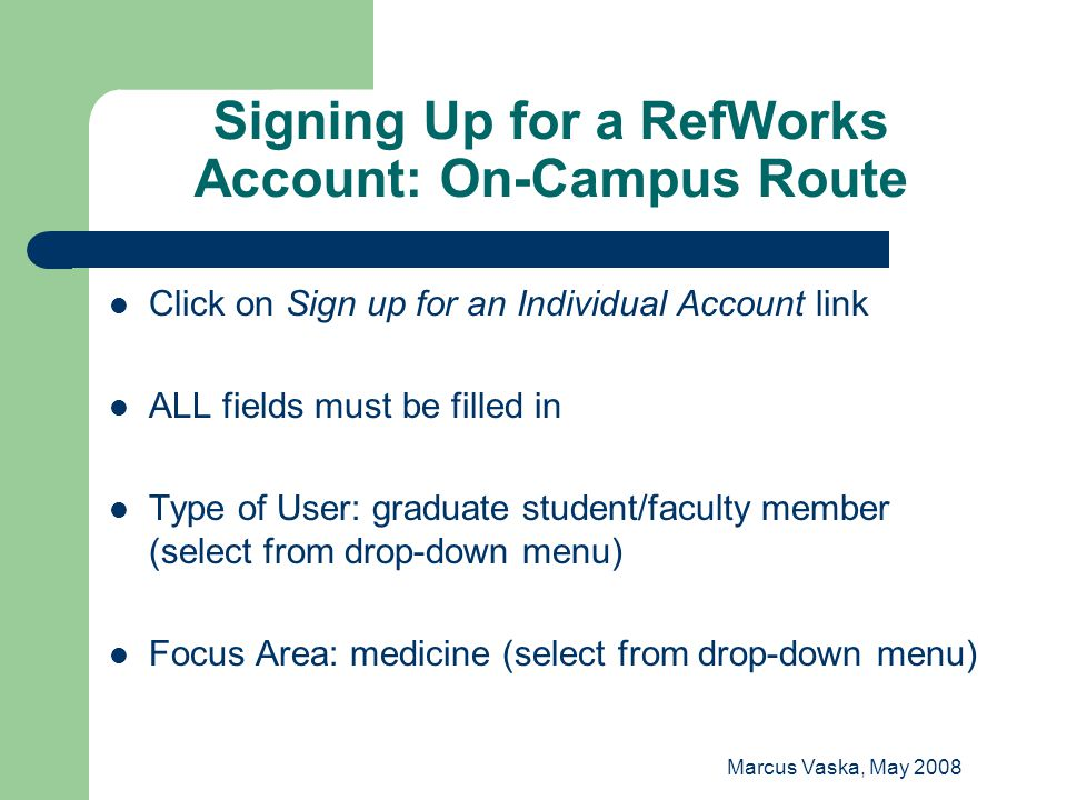 Marcus Vaska, May 2008 Signing Up for a RefWorks Account: On-Campus Route Click on Sign up for an Individual Account link ALL fields must be filled in