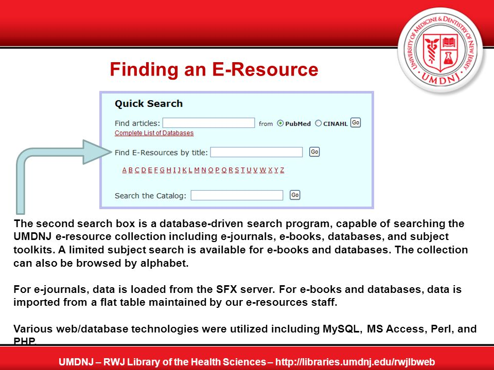 Finding an E-Resource UMDNJ – RWJ Library of the Health Sciences – http://libraries.umdnj.edu/rwjlbweb The second search box is a database-driven sear