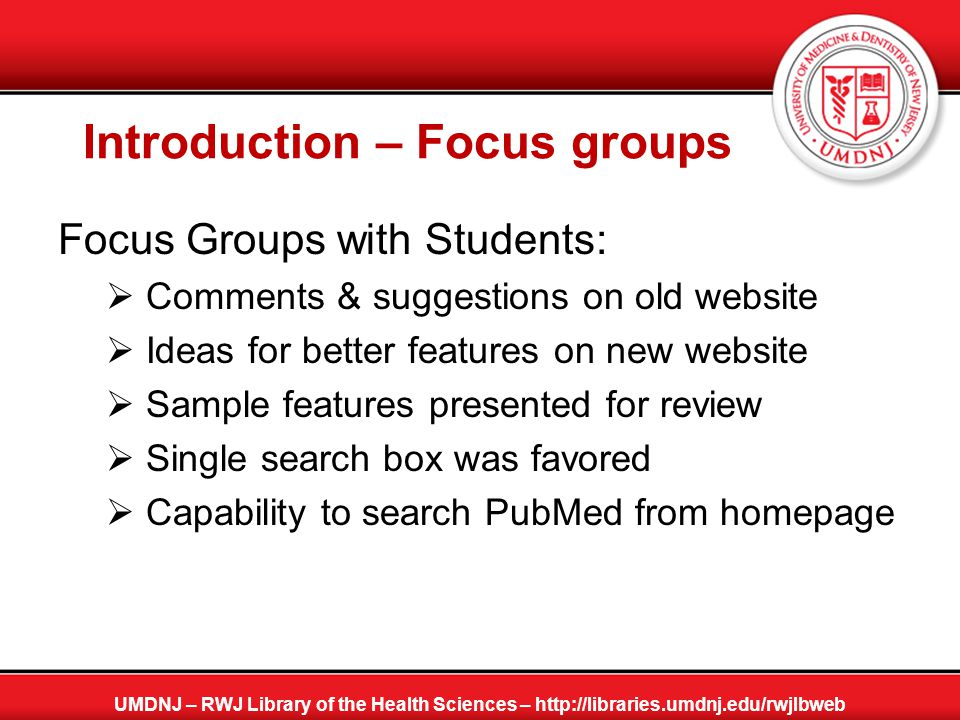 Outcome of Focus Groups Based on focus groups' results, a quick search feature was developed:  in early 2009  in house by library staff  implemented in our newly designed website  enabling students to perform quick search in PubMed, CINAHL, and our e-resources collection directly from library's homepage: http://libraries.umdnj.edu/rwjlbweb  goal accomplished without any additional funding UMDNJ – RWJ Library of the Health Sciences – http://libraries.umdnj.edu/rwjlbweb