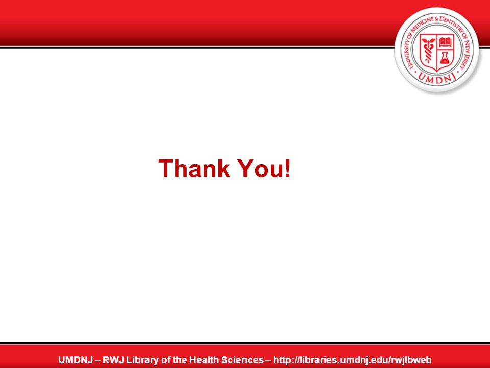 Thank You! UMDNJ – RWJ Library of the Health Sciences – http://libraries.umdnj.edu/rwjlbweb