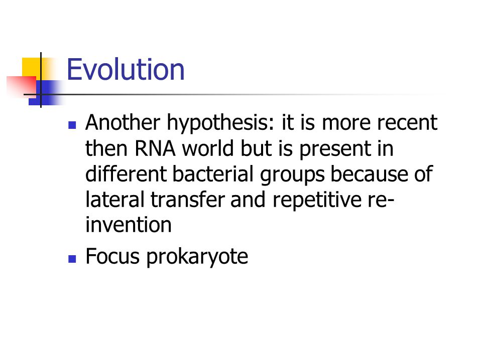 Evolution Another hypothesis: it is more recent then RNA world but is present in different bacterial groups because of lateral transfer and repetitive