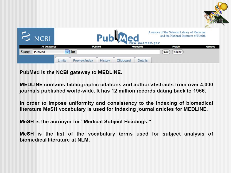 PubMed is the NCBI gateway to MEDLINE. MEDLINE contains bibliographic citations and author abstracts from over 4,000 journals published world-wide. It