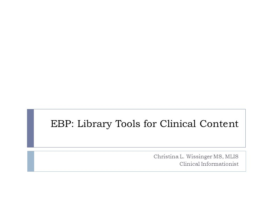 EBP: Library Tools for Clinical Content Christina L. Wissinger MS, MLIS Clinical Informationist