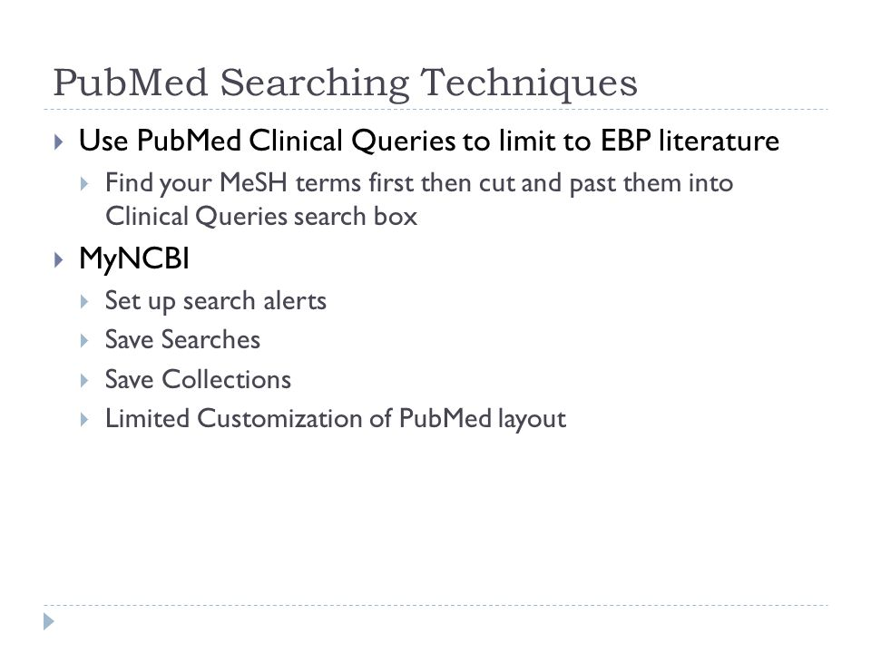 PubMed Searching Techniques  Use PubMed Clinical Queries to limit to EBP literature  Find your MeSH terms first then cut and past them into Clinical Queries search box  MyNCBI  Set up search alerts  Save Searches  Save Collections  Limited Customization of PubMed layout