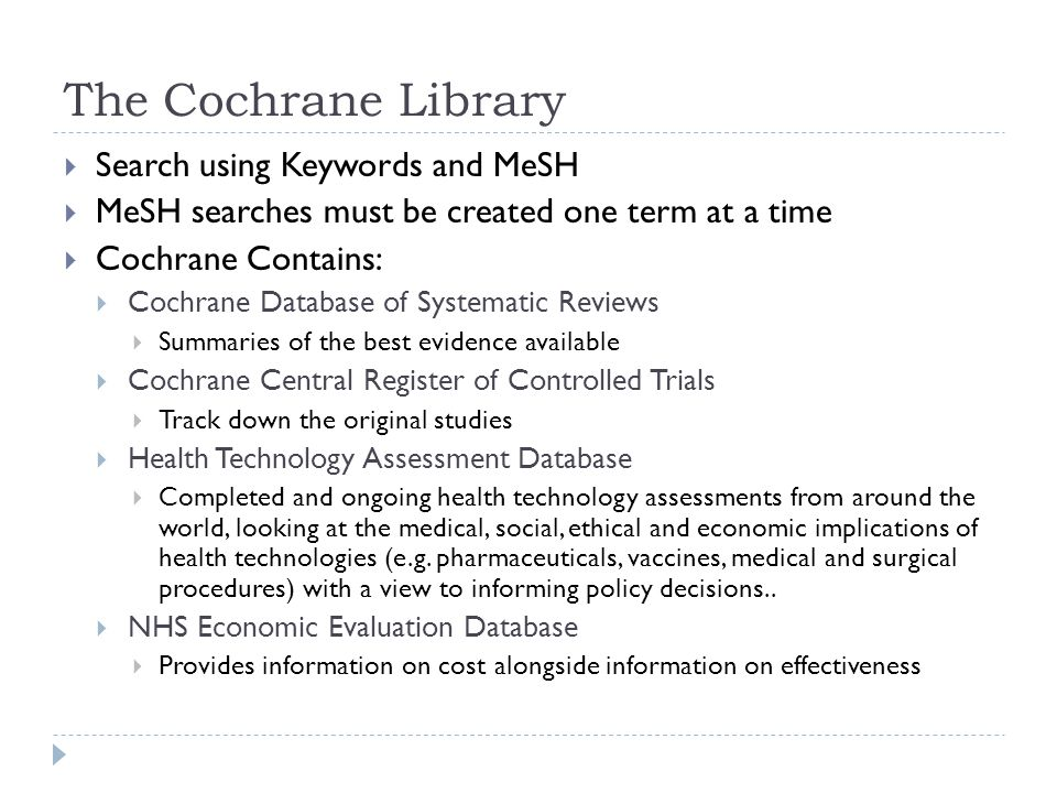 The Cochrane Library  Search using Keywords and MeSH  MeSH searches must be created one term at a time  Cochrane Contains:  Cochrane Database of Systematic Reviews  Summaries of the best evidence available  Cochrane Central Register of Controlled Trials  Track down the original studies  Health Technology Assessment Database  Completed and ongoing health technology assessments from around the world, looking at the medical, social, ethical and economic implications of health technologies (e.g.
