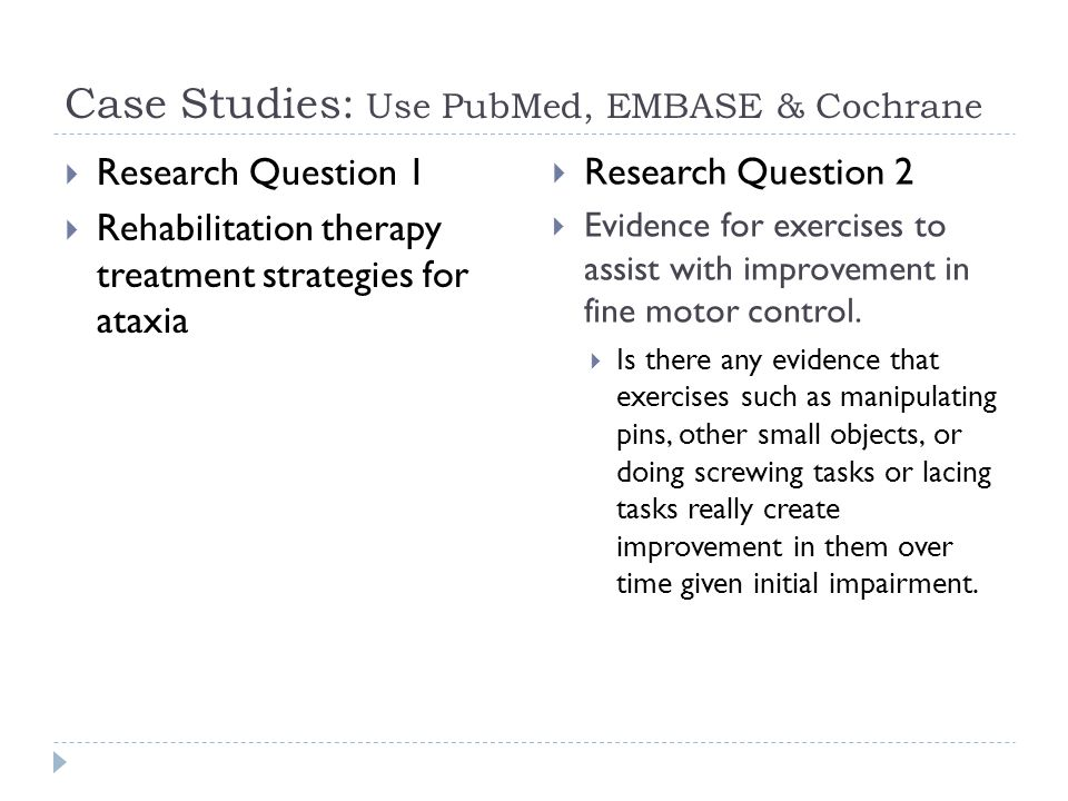 Case Studies: Use PubMed, EMBASE & Cochrane  Research Question 1  Rehabilitation therapy treatment strategies for ataxia  Research Question 2  Evidence for exercises to assist with improvement in fine motor control.
