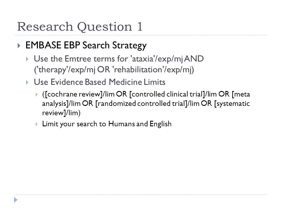 Research Question 1  EMBASE EBP Search Strategy  Use the Emtree terms for ataxia /exp/mj AND ( therapy /exp/mj OR rehabilitation /exp/mj)  Use Evidence Based Medicine Limits  ([cochrane review]/lim OR [controlled clinical trial]/lim OR [meta analysis]/lim OR [randomized controlled trial]/lim OR [systematic review]/lim)  Limit your search to Humans and English