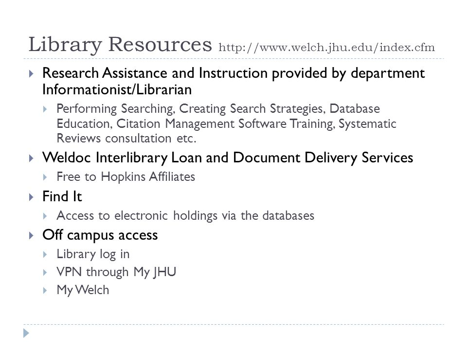 Library Resources http://www.welch.jhu.edu/index.cfm  Research Assistance and Instruction provided by department Informationist/Librarian  Performing Searching, Creating Search Strategies, Database Education, Citation Management Software Training, Systematic Reviews consultation etc.