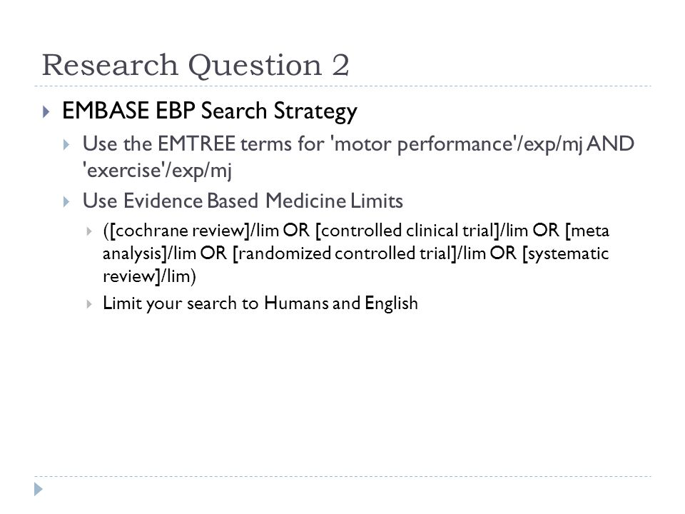 Research Question 2  EMBASE EBP Search Strategy  Use the EMTREE terms for motor performance /exp/mj AND exercise /exp/mj  Use Evidence Based Medicine Limits  ([cochrane review]/lim OR [controlled clinical trial]/lim OR [meta analysis]/lim OR [randomized controlled trial]/lim OR [systematic review]/lim)  Limit your search to Humans and English