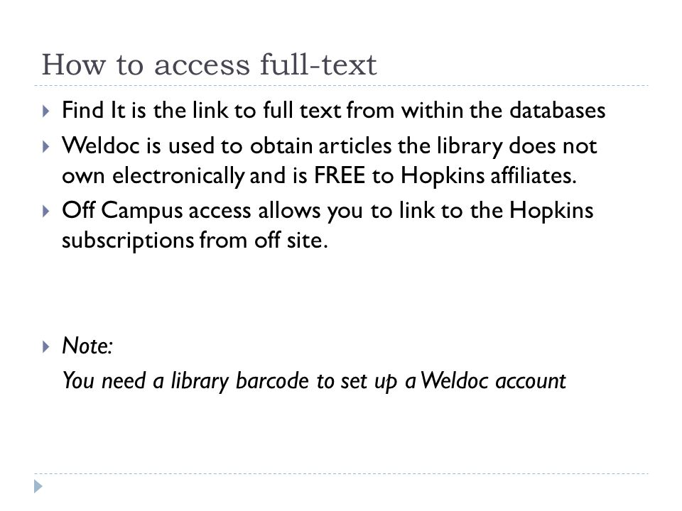 How to access full-text  Find It is the link to full text from within the databases  Weldoc is used to obtain articles the library does not own electronically and is FREE to Hopkins affiliates.