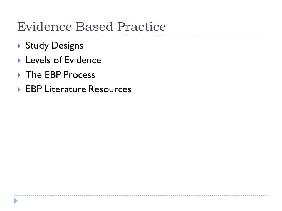 Evidence Based Practice  Study Designs  Levels of Evidence  The EBP Process  EBP Literature Resources