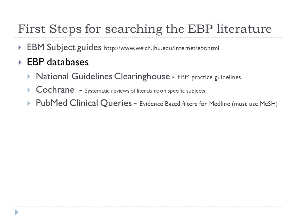 First Steps for searching the EBP literature  EBM Subject guides http://www.welch.jhu.edu/internet/ebr.html  EBP databases  National Guidelines Clearinghouse - EBM practice guidelines  Cochrane - Systematic reviews of literature on specific subjects  PubMed Clinical Queries - Evidence Based filters for Medline (must use MeSH)