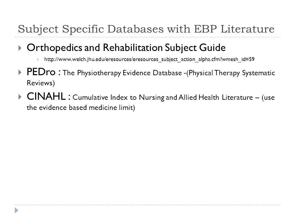 Subject Specific Databases with EBP Literature  Orthopedics and Rehabilitation Subject Guide  http://www.welch.jhu.edu/eresources/eresources_subject_action_alpha.cfm wmesh_id=59  PEDro : The Physiotherapy Evidence Database -(Physical Therapy Systematic Reviews)  CINAHL : Cumulative Index to Nursing and Allied Health Literature – (use the evidence based medicine limit)
