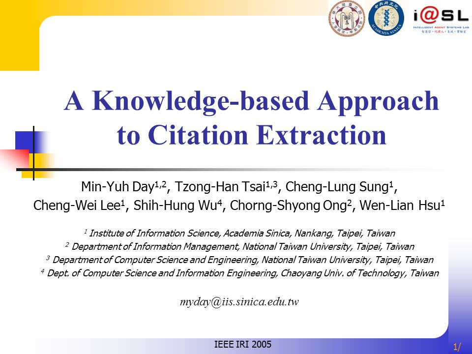 1/1/ A Knowledge-based Approach to Citation Extraction Min-Yuh Day 1,2, Tzong-Han Tsai 1,3, Cheng-Lung Sung 1, Cheng-Wei Lee 1, Shih-Hung Wu 4, Chorng