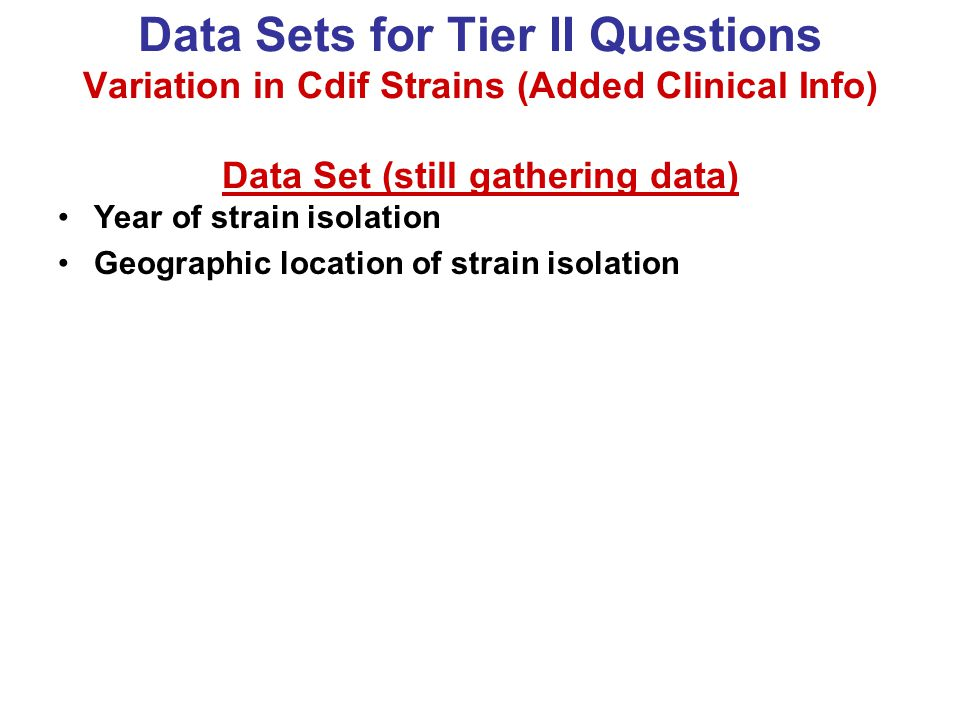 Data Sets for Tier II Questions Variation in Cdif Strains (Added Clinical Info) Data Set (still gathering data) Year of strain isolation Geographic location of strain isolation