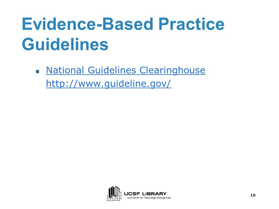 18 Evidence-Based Practice Guidelines National Guidelines Clearinghouse http://www.guideline.gov/