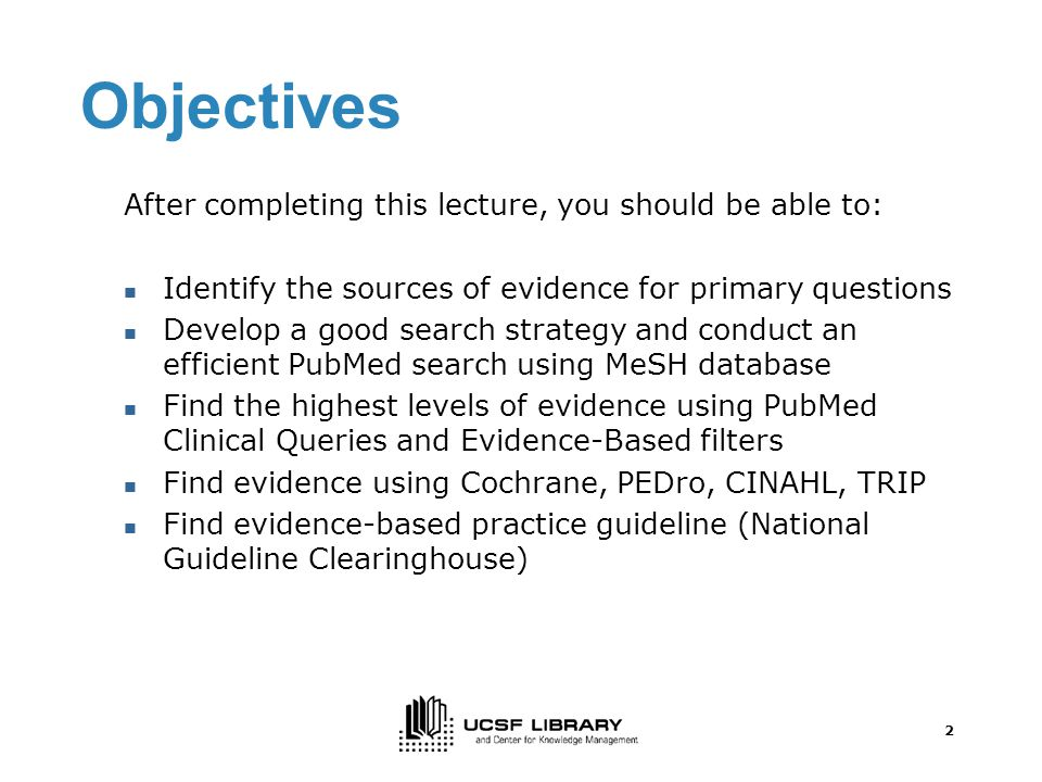 2 Objectives After completing this lecture, you should be able to: Identify the sources of evidence for primary questions Develop a good search strategy and conduct an efficient PubMed search using MeSH database Find the highest levels of evidence using PubMed Clinical Queries and Evidence-Based filters Find evidence using Cochrane, PEDro, CINAHL, TRIP Find evidence-based practice guideline (National Guideline Clearinghouse)