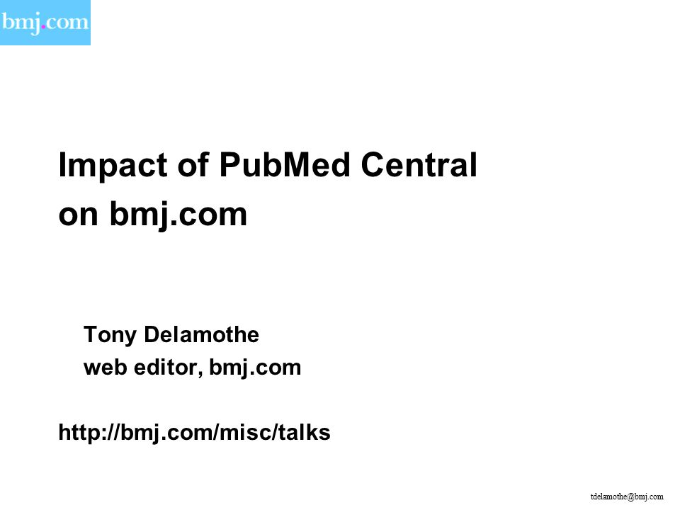 Impact of PubMed Central on bmj.com Tony Delamothe web editor, bmj.com http://bmj.com/misc/talks tdelamothe@bmj.com
