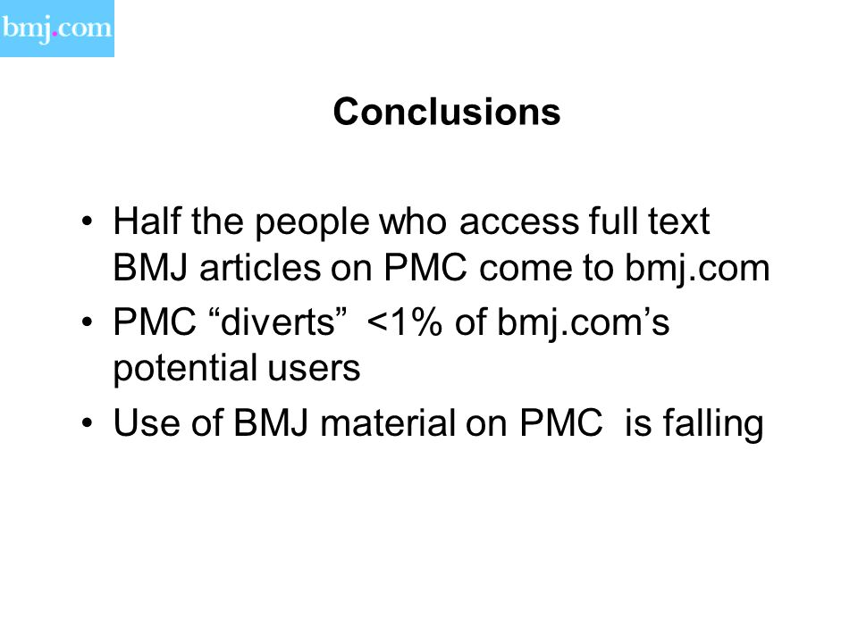 Conclusions Half the people who access full text BMJ articles on PMC come to bmj.com PMC diverts <1% of bmj.com's potential users Use of BMJ material on PMC is falling