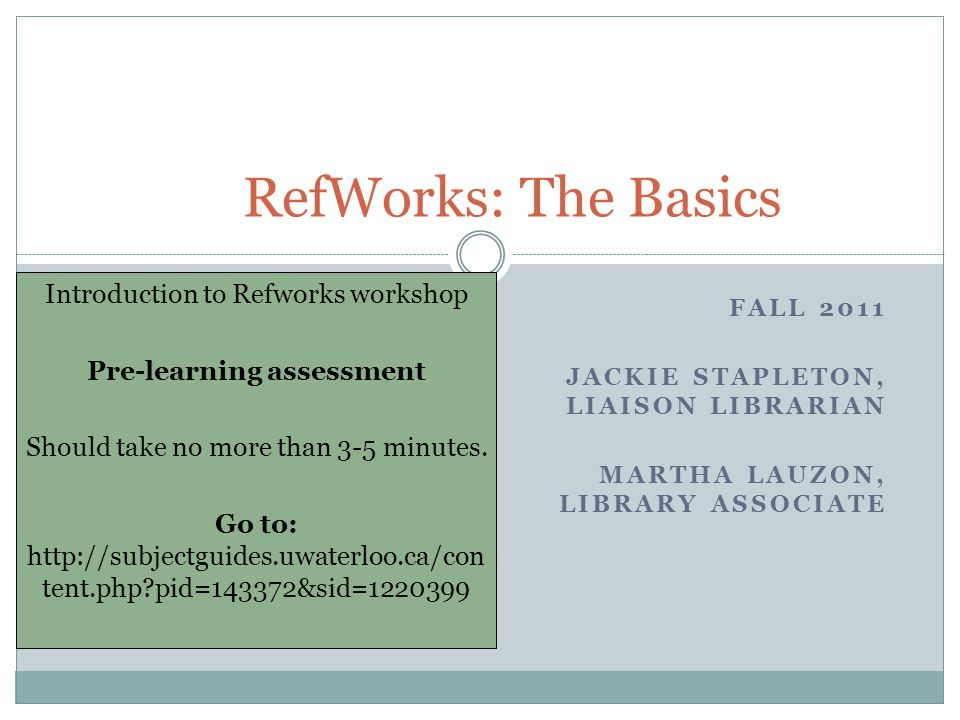FALL 2011 JACKIE STAPLETON, LIAISON LIBRARIAN MARTHA LAUZON, LIBRARY ASSOCIATE RefWorks: The Basics Introduction to Refworks workshop Pre-learning assessment Should take no more than 3-5 minutes.