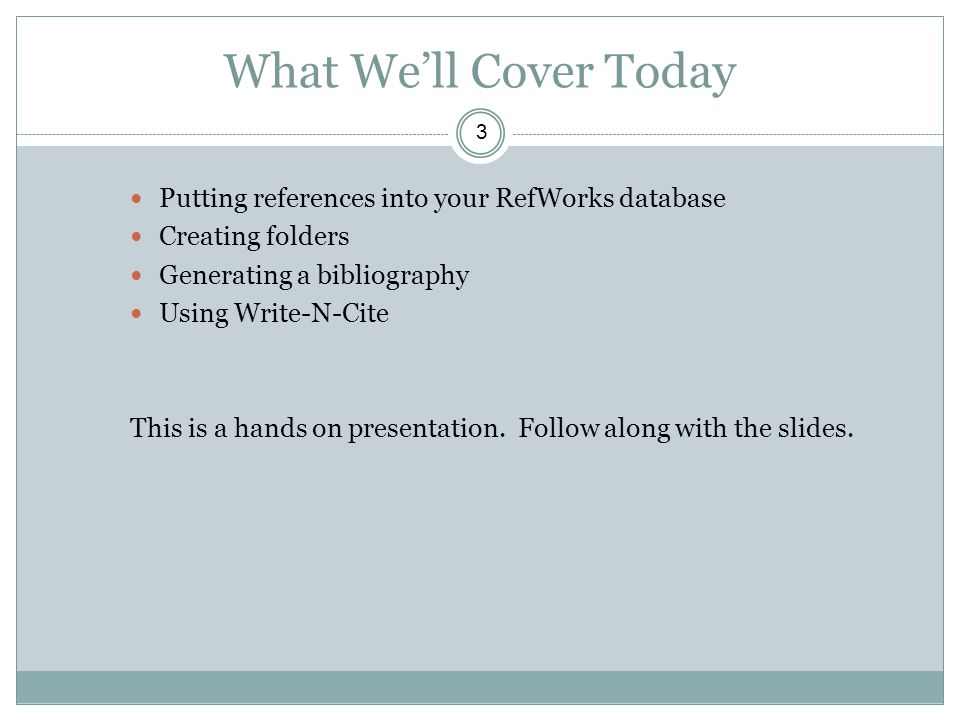 What We'll Cover Today 3 Putting references into your RefWorks database Creating folders Generating a bibliography Using Write-N-Cite This is a hands on presentation.
