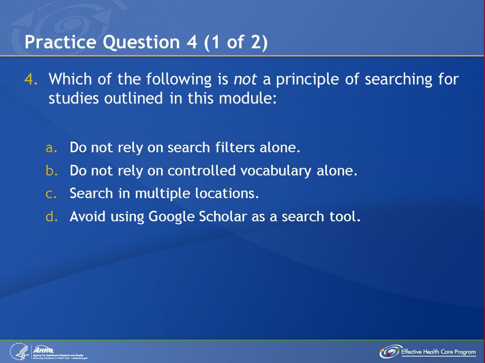4.Which of the following is not a principle of searching for studies outlined in this module: a.Do not rely on search filters alone.