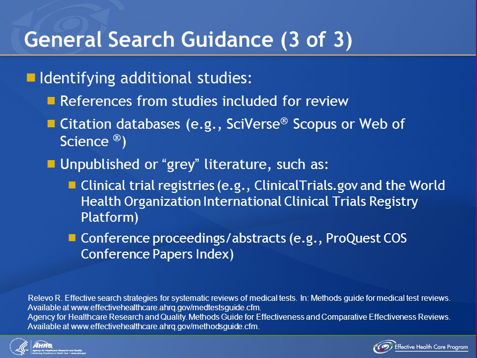 Citation-Tracking Databases DatabaseURLAccess Google Scholarwww.scholar.google.comFree PubFocuswww.pubfocus.comFree PubReMinerbioinfo.amc.uva.nl/human-genetics/pubreminerFree SciVerse  Scopuswww.info.scopus.comSubscription required Web of Science  thomsonreuters.com/products_services/science/ science_products/a-z/web_of_science Subscription required Examples of citation-tracking databases: Search Principle 3: Search in Multiple Locations (4 of 4) Relevo R.