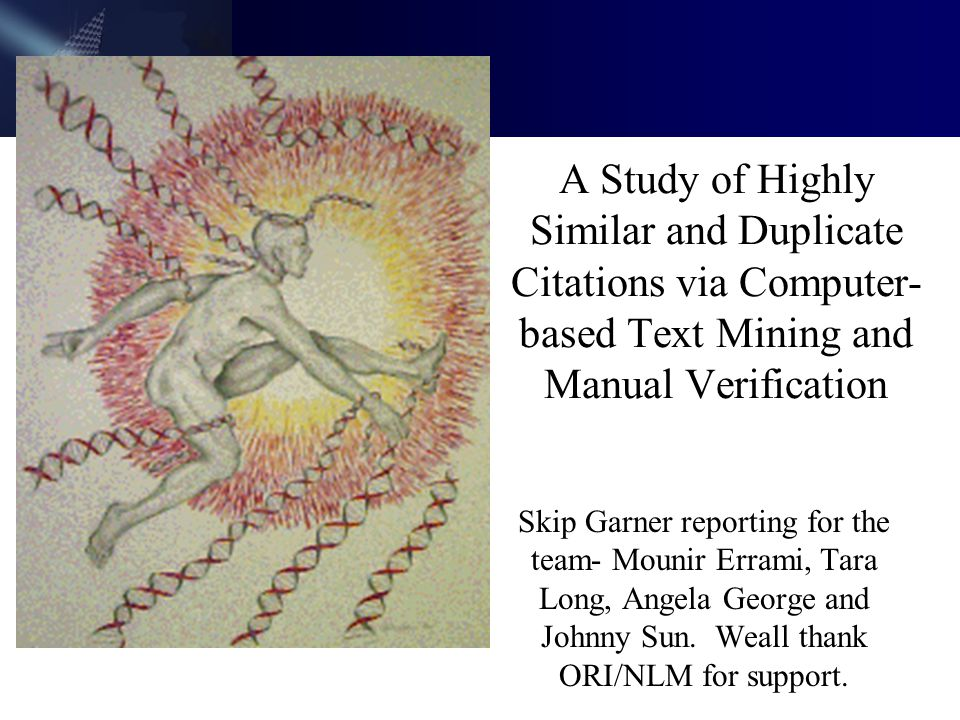 A Study of Highly Similar and Duplicate Citations via Computer- based Text Mining and Manual Verification Skip Garner reporting for the team- Mounir Errami, Tara Long, Angela George and Johnny Sun.