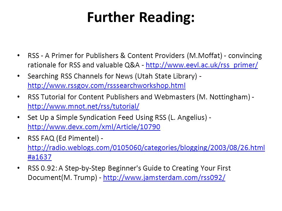 Further Reading: RSS - A Primer for Publishers & Content Providers (M.Moffat) - convincing rationale for RSS and valuable Q&A - http://www.eevl.ac.uk/rss_primer/http://www.eevl.ac.uk/rss_primer/ Searching RSS Channels for News (Utah State Library) - http://www.rssgov.com/rsssearchworkshop.html http://www.rssgov.com/rsssearchworkshop.html RSS Tutorial for Content Publishers and Webmasters (M.