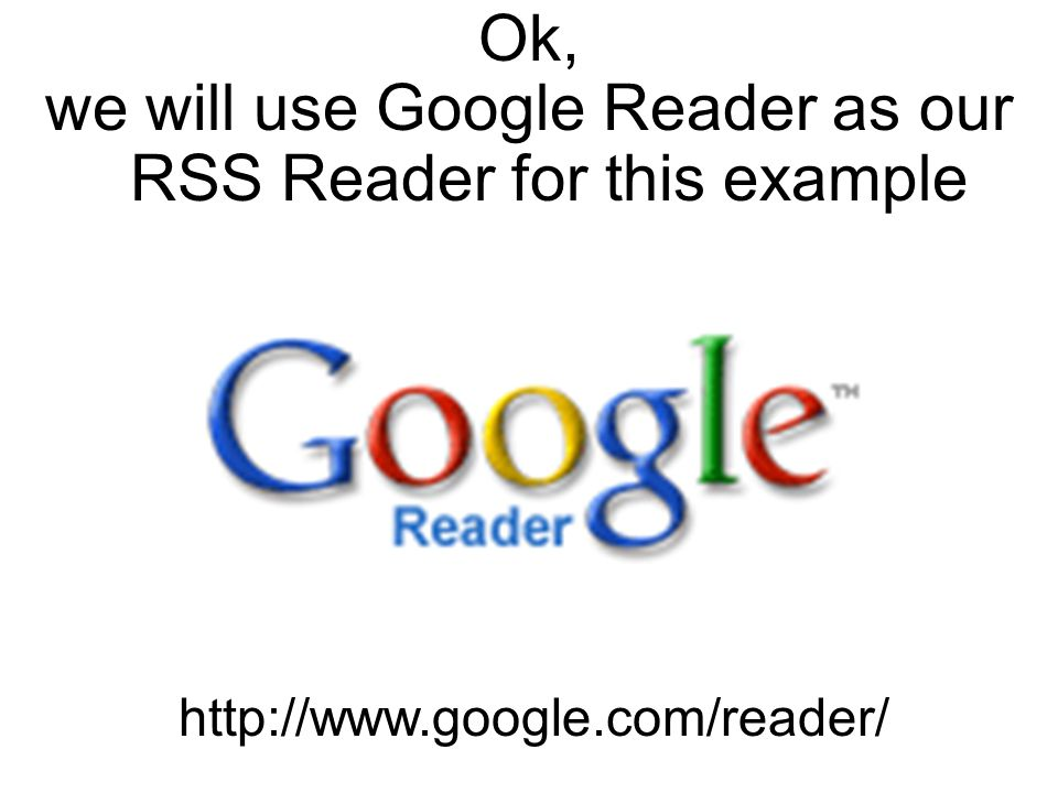Ok, we will use Google Reader as our RSS Reader for this example http://www.google.com/reader/