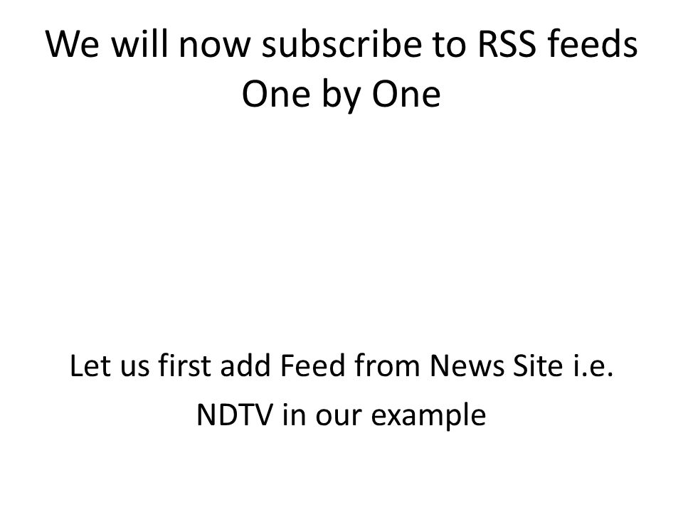 We will now subscribe to RSS feeds One by One Let us first add Feed from News Site i.e.