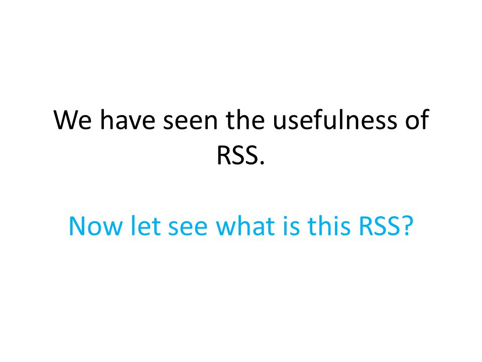 We have seen the usefulness of RSS. Now let see what is this RSS