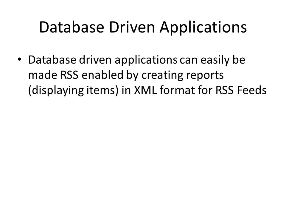 Database Driven Applications Database driven applications can easily be made RSS enabled by creating reports (displaying items) in XML format for RSS Feeds