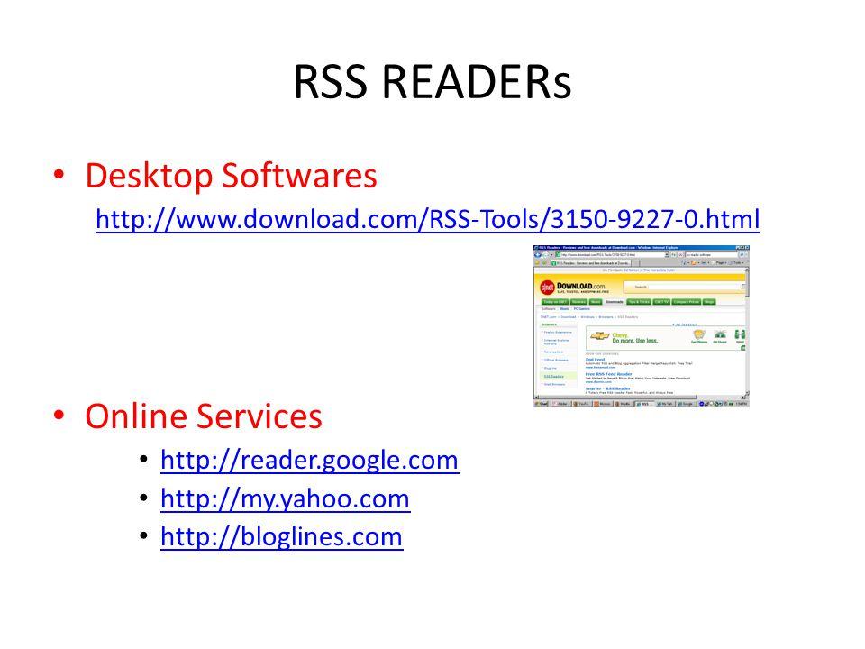 RSS READERs Desktop Softwares http://www.download.com/RSS-Tools/3150-9227-0.html Online Services http://reader.google.com http://my.yahoo.com http://bloglines.com