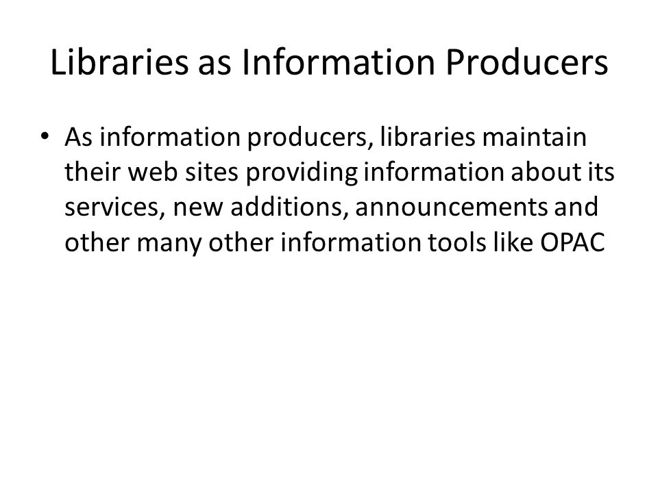 Libraries as Information Producers As information producers, libraries maintain their web sites providing information about its services, new additions, announcements and other many other information tools like OPAC