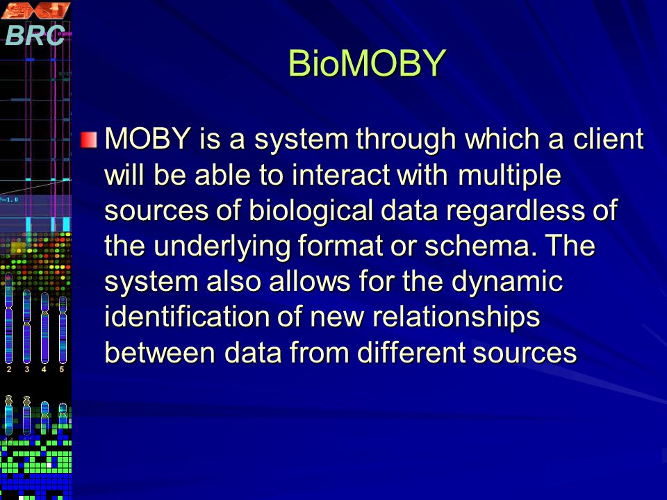 BioMOBY MOBY is a system through which a client will be able to interact with multiple sources of biological data regardless of the underlying format or schema.