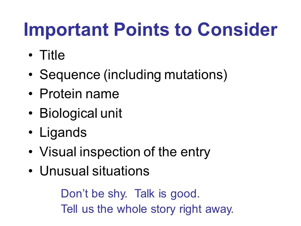 Important Points to Consider Title Sequence (including mutations) Protein name Biological unit Ligands Visual inspection of the entry Unusual situations Don't be shy.
